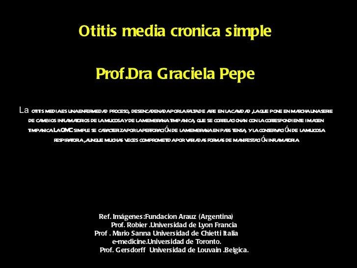 Otitis media cronica simple                         Prof.Dra Graciela PepeLa ot is mediaes unaenfer d pr     it           ...