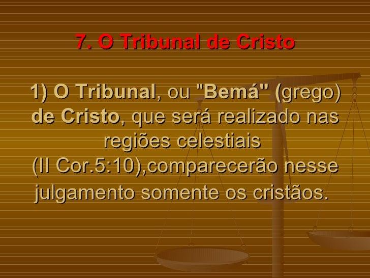 """7. O Tribunal de Cristo1) O Tribunal, ou """"Bemá"""" (grego)de Cristo, que será realizado nas         regiões celestiais(II Cor..."""