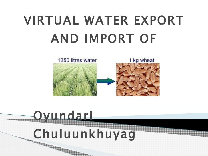 VIRTUAL WATER EXPORT AND IMPORT OF MONGOLIA Oyundari Chuluunkhuyag School of Geology and Geography, NUM 2011.02.01