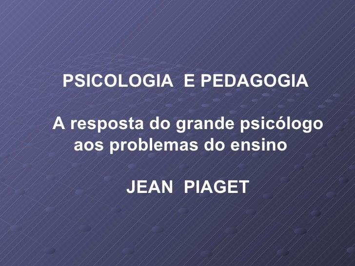 PSICOLOGIA  E PEDAGOGIA A resposta do grande psicólogo aos problemas do ensino  JEAN  PIAGET