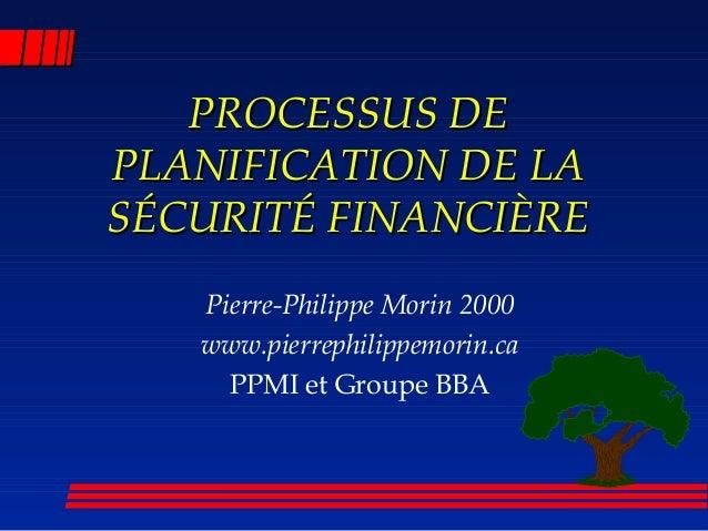 PROCESSUS DEPROCESSUS DE PLANIFICATION DE LAPLANIFICATION DE LA SÉCURITÉ FINANCIÈRESÉCURITÉ FINANCIÈRE Pierre-Philippe Mor...