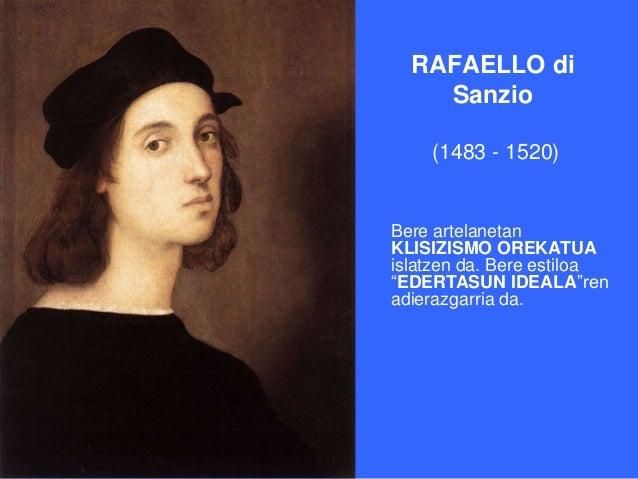 """RAFAELLO di    Sanzio    (1483 - 1520)Bere artelanetanKLISIZISMO OREKATUAislatzen da. Bere estiloa""""EDERTASUN IDEALA""""renadi..."""