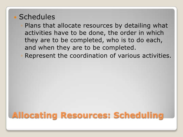Allocating Resources: Scheduling<br />Schedules<br />Plans that allocate resources by detailing what activities have to be...