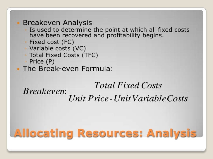 Allocating Resources: Analysis<br />Breakeven Analysis<br />Is used to determine the point at which all fixed costs have b...