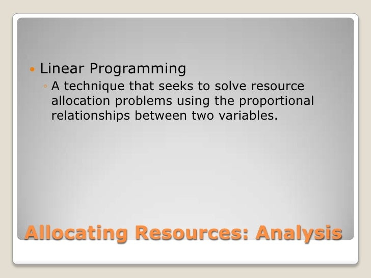 Allocating Resources: Analysis<br />Linear Programming<br />A technique that seeks to solve resource allocation problems u...