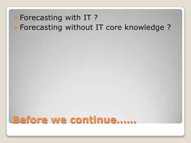 Before we continue……<br />Forecasting with IT ?<br />Forecasting without IT core knowledge ?<br />