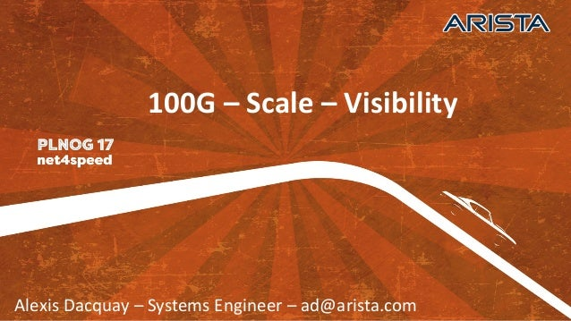 Alexis	   Dacquay – Systems	   Engineer	   – ad@arista.com 100G	   – Scale	   – Visibility