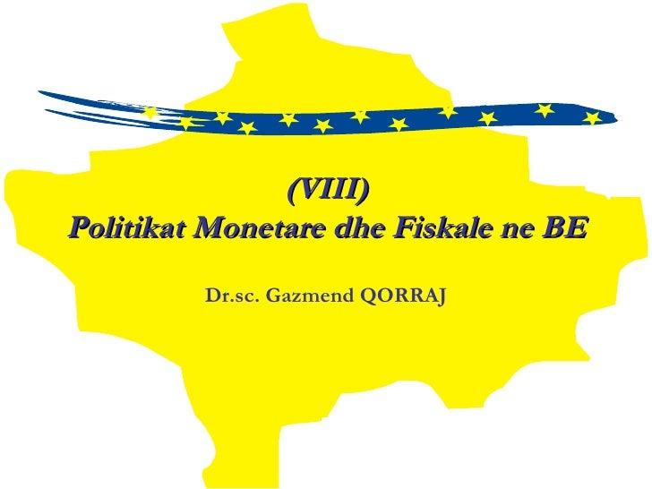 (VIII) Politikat Monetare dhe Fiskale ne BE Dr.sc.  Gazmend QORRAJ