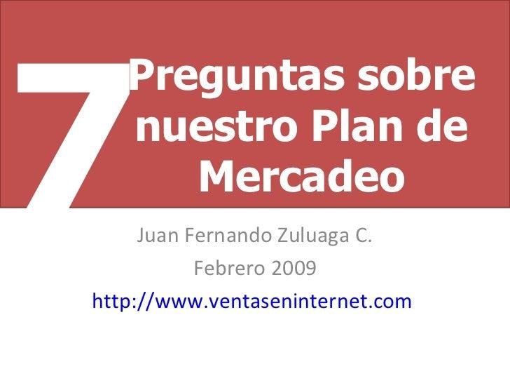 Juan Fernando Zuluaga C. Febrero 2009 http://www.ventaseninternet.com   Preguntas sobre nuestro Plan de Mercadeo 7