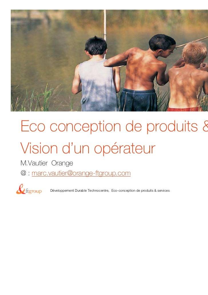 Eco conception de produits & servicesVision d'un opérateurM.Vautier Orange@ : marc.vautier@orange-ftgroup.comMarch 18th, 2...
