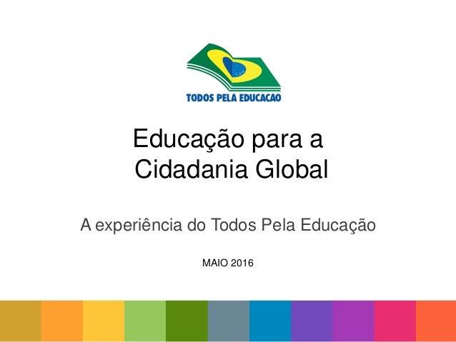 Educação para a Cidadania Global A experiência do Todos Pela Educação MAIO 2016
