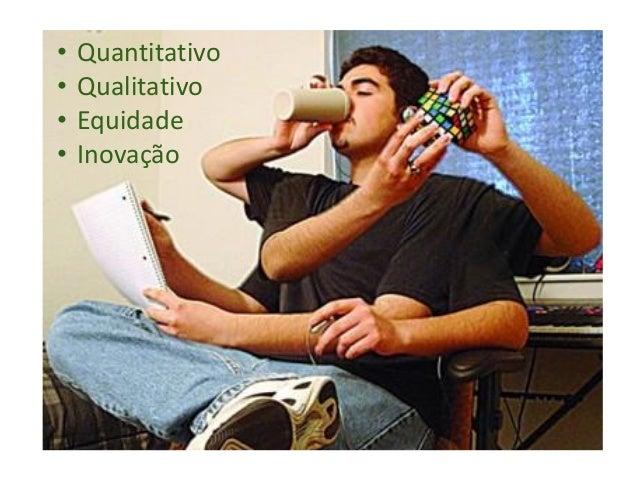 • Quantitativo • Qualitativo • Equidade • Inovação