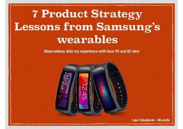 7 Product Strategy Lessons from Samsung's wearables Observations after my experience with Gear Fit and S5 mini Luke Szkudl...