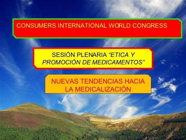 """CONSUMERS INTERNATIONAL WORLD CONGRESS SESIÓN PLENARIA  """"ETICA Y PROMOCIÓN DE MEDICAMENTOS"""" NUEVAS TENDENCIAS HACIA LA MED..."""
