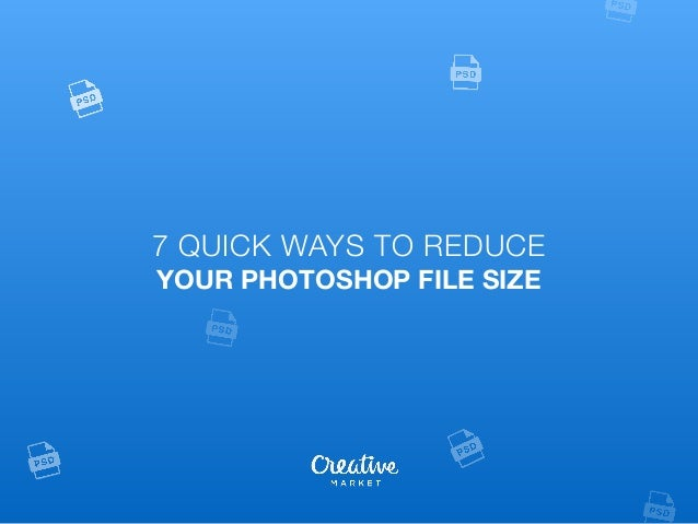 7 Quick Ways To Reduce Your Photoshop File Size