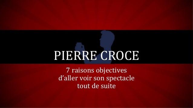 PIERRE CROCE 7 raisons objectives d'aller voir son spectacle tout de suite