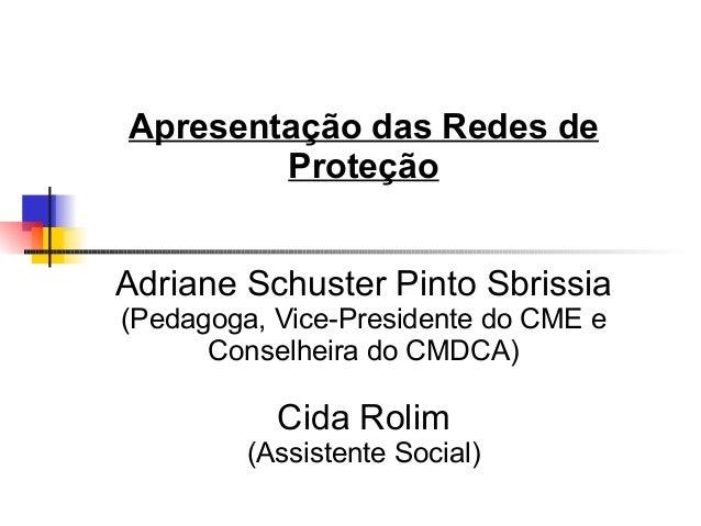 Apresentação das Redes de Proteção Adriane Schuster Pinto Sbrissia (Pedagoga, Vice-Presidente do CME e Conselheira do CMDC...