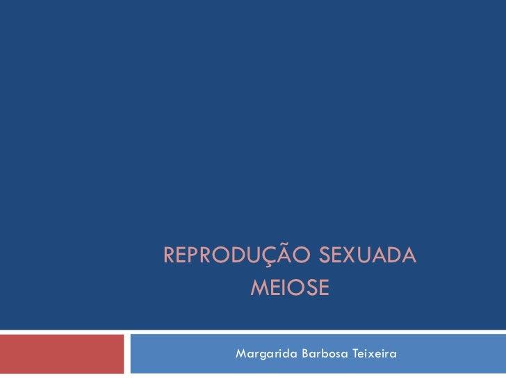 Margarida Barbosa Teixeira REPRODUÇÃO SEXUADA MEIOSE