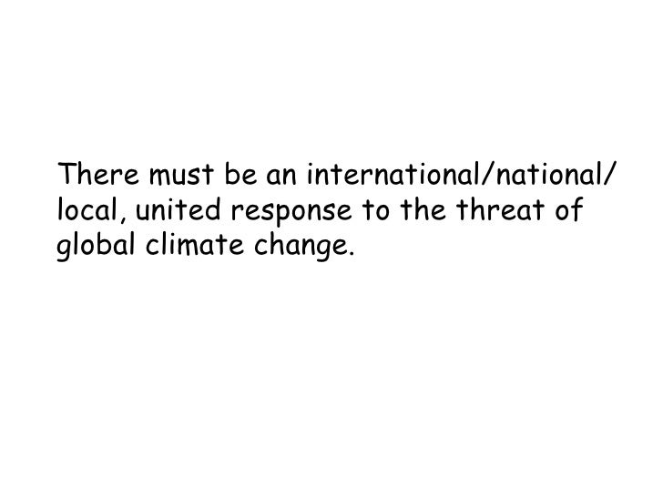 There must be an international/national/ local, united response to the threat of global climate change.
