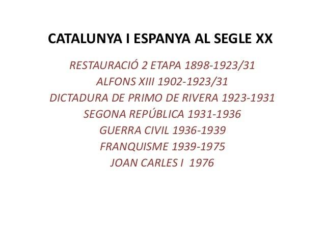 CATALUNYA I ESPANYA AL SEGLE XXRESTAURACIÓ 2 ETAPA 1898-1923/31ALFONS XIII 1902-1923/31DICTADURA DE PRIMO DE RIVERA 1923-1...