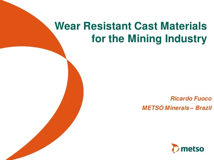 Wear Resistant Cast Materials      for the Mining Industry                         Ricardo Fuoco                METSO Mine...