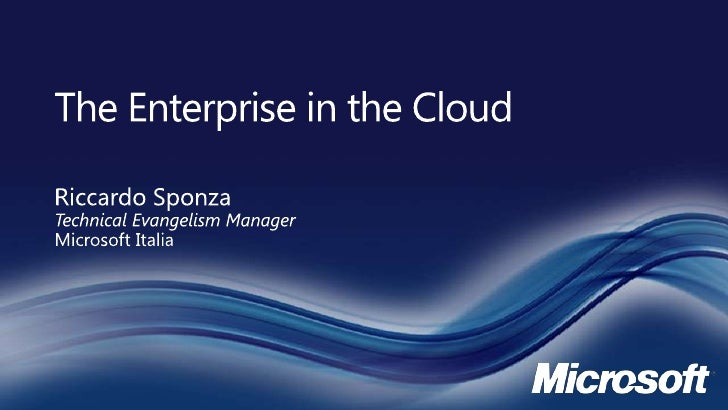 The Enterprise in the Cloud<br />Riccardo SponzaTechnical Evangelism Manager<br />Microsoft Italia<br />