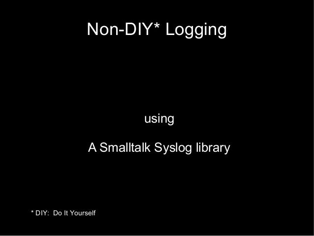 Non-DIY* Logging using A Smalltalk Syslog library * DIY: Do It Yourself
