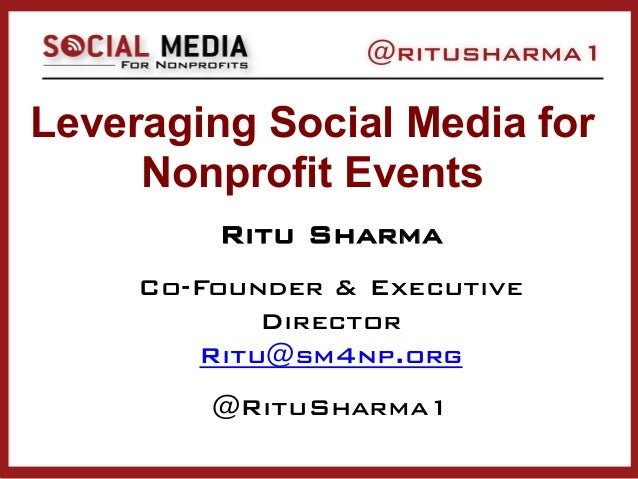 Leveraging Social Media for Nonprofit Events Ritu Sharma Co-Founder & Executive Director Ritu@sm4np.org @RituSharma1