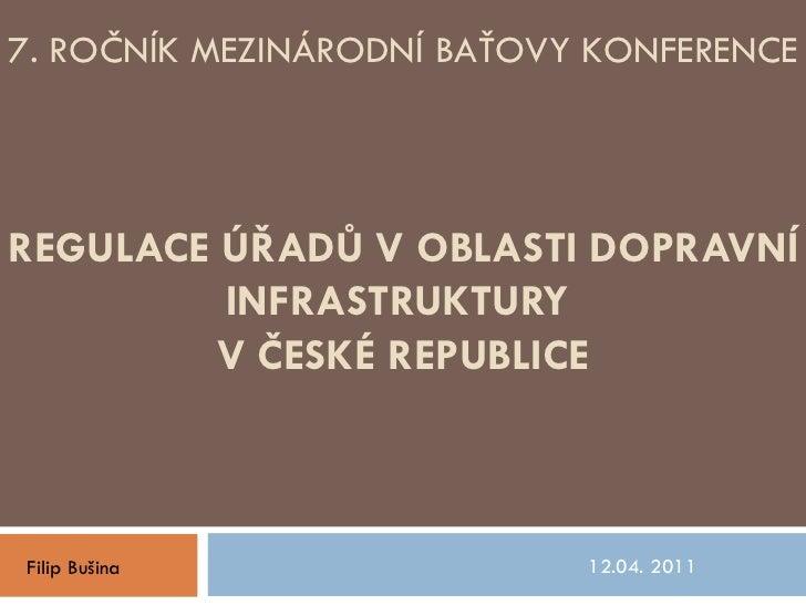 REGULACE ÚŘADŮ V OBLASTI DOPRAVNÍ INFRASTRUKTURY  V ČESKÉ REPUBLICE 12.04. 2011  Filip Bušina 7. ROČNÍK MEZINÁRODNÍ BAŤOVY...