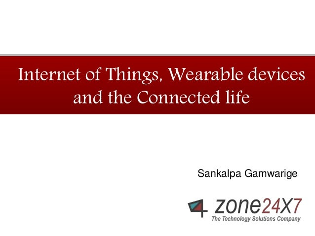 Internet of Things, Wearable devices  and the Connected life  Sankalpa Gamwarige