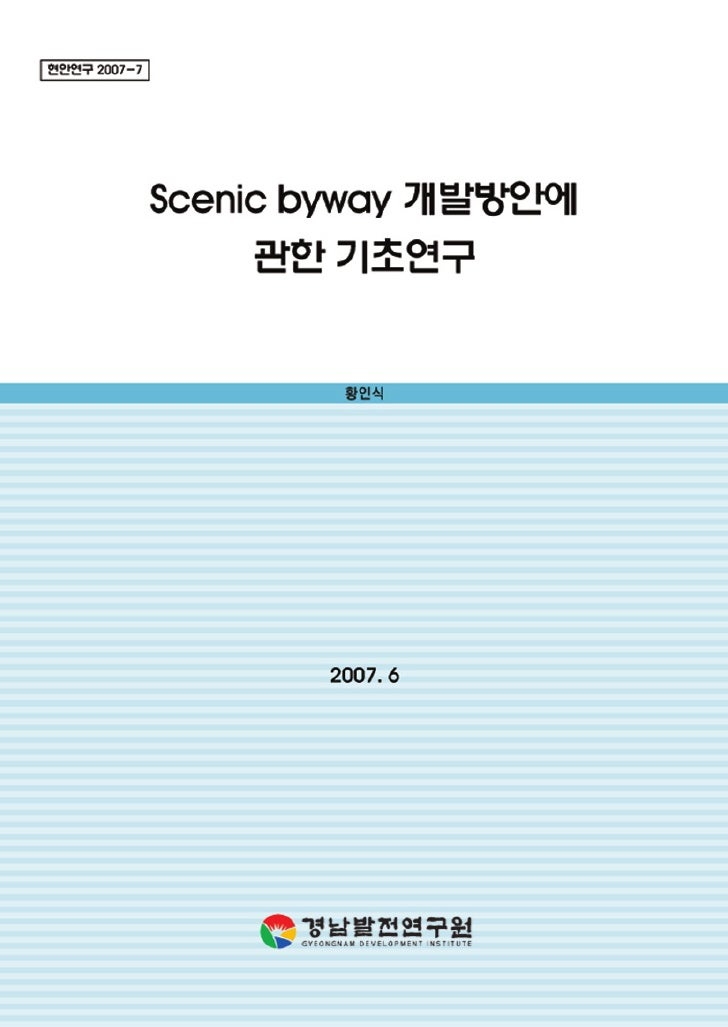 Scenic byway 개발방안에      관한 기초연구 A Introductory Study on the Development              of Scenic Byway               2007. 6...