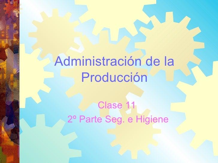 Administración de la Producción Clase 11  2º Parte Seg. e Higiene