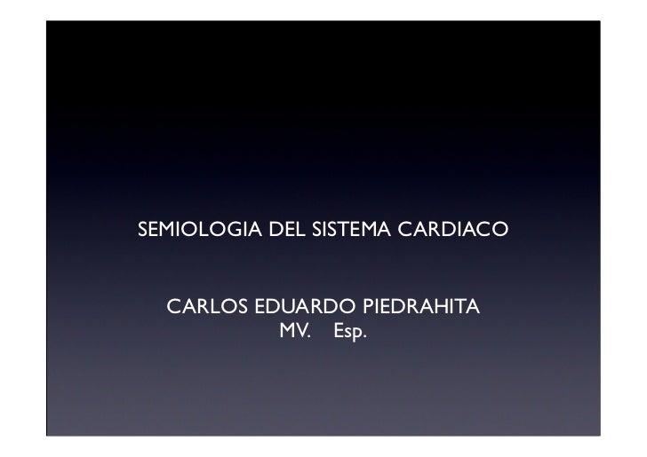 SEMIOLOGIA DEL SISTEMA CARDIACO  CARLOS EDUARDO PIEDRAHITA           MV. Esp.