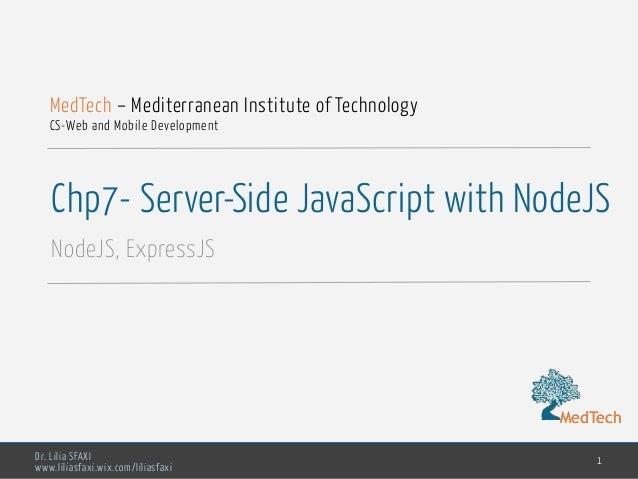 MedTech Dr. Lilia SFAXI www.liliasfaxi.wix.com/liliasfaxi Chp7- Server-Side JavaScript with NodeJS NodeJS, ExpressJS 1 Med...