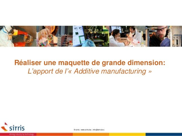 Réaliser une maquette de grande dimension: L'apport de l'« Additive manufacturing » © sirris | www.sirris.be | info@sirris...