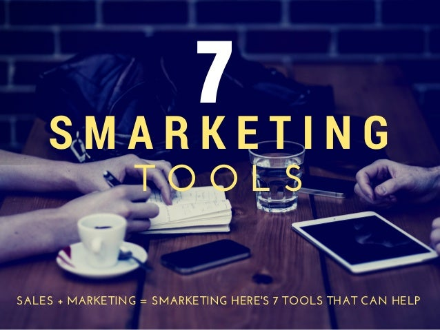 7  S M A R K E T I N G  T O O L S  SALES + MARKETING = SMARKETING HERE'S 7 TOOLS THAT CAN HELP