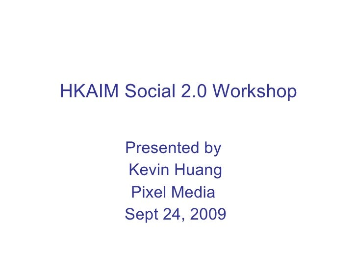 HKAIM Social 2.0 Workshop Presented by  Kevin Huang Pixel Media  Sept 24, 2009