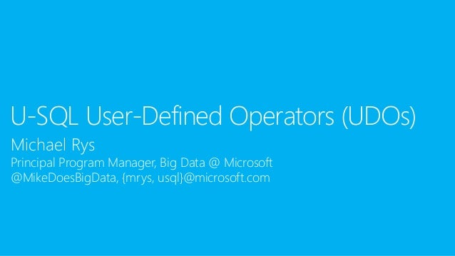 Michael Rys Principal Program Manager, Big Data @ Microsoft @MikeDoesBigData, {mrys, usql}@microsoft.com U-SQL User-Define...