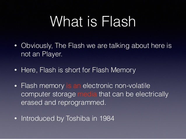 What is Flash • Obviously, The Flash we are talking about here is not an Player. • Here, Flash is short for Flash Memory •...