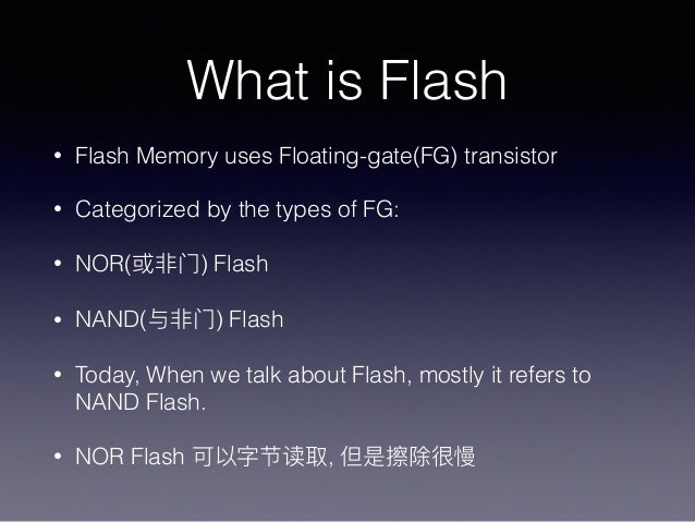 What is Flash • Flash Memory uses Floating-gate(FG) transistor • Categorized by the types of FG: • NOR( ) Flash • NAND( ) ...