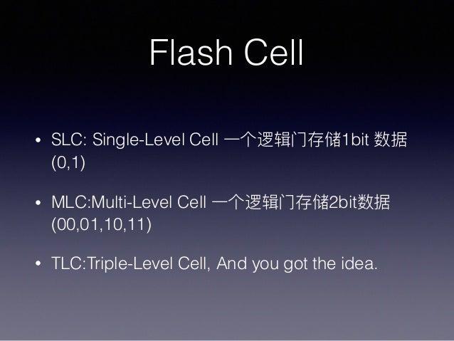 Flash Cell • SLC: Single-Level Cell 1bit (0,1) • MLC:Multi-Level Cell 2bit (00,01,10,11) • TLC:Triple-Level Cell, And you ...