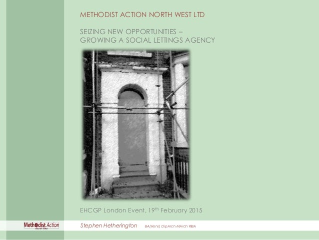 SEIZING NEW OPPORTUNITIES – GROWING A SOCIAL LETTINGS AGENCY METHODIST ACTION NORTH WEST LTD SEIZING NEW OPPORTUNITIES – G...