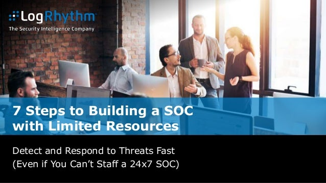 7 Steps to Building a SOC with Limited Resources Detect and Respond to Threats Fast (Even if You Can't Staff a 24x7 SOC)