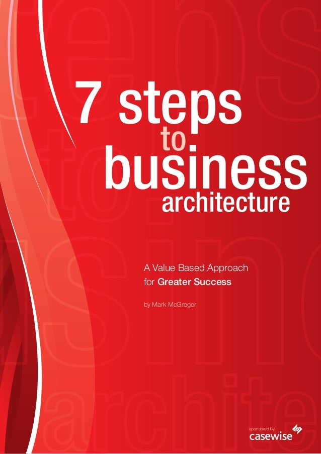 7 steps business to architecture A Value Based Approach for Greater Success by Mark McGregor sponsored by
