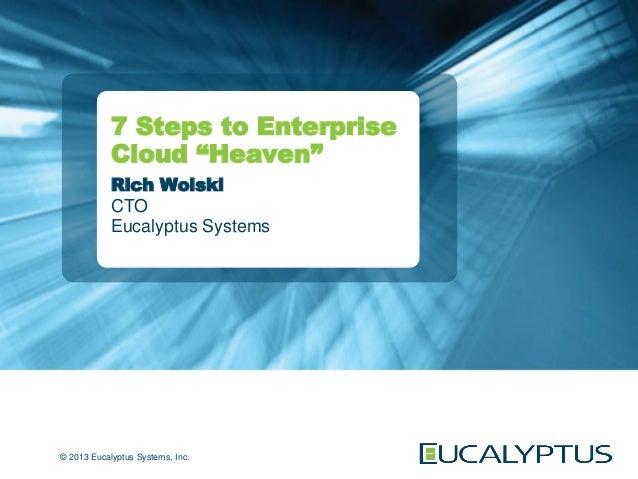 """7 Steps to Enterprise            Cloud """"Heaven""""            Rich Wolski            CTO            Eucalyptus Systems© 2013 ..."""