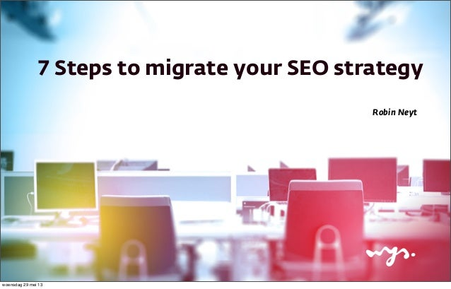 7 Steps to migrate your SEO strategyRobin Neytwoensdag 29 mei 13