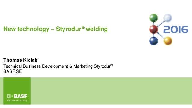 New technology – Styrodur® welding Thomas Kiciak Technical Business Development & Marketing Styrodur® BASF SE