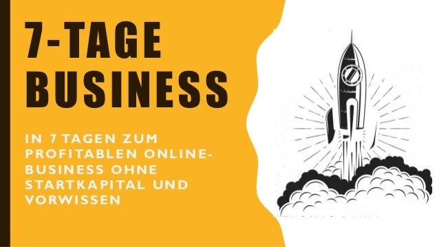 7-TAGE BUSINESS IN 7 TAGEN ZUM PROFITABLEN ONLINE - BUSINESS OHNE STARTKAPITAL UND VORWISSEN