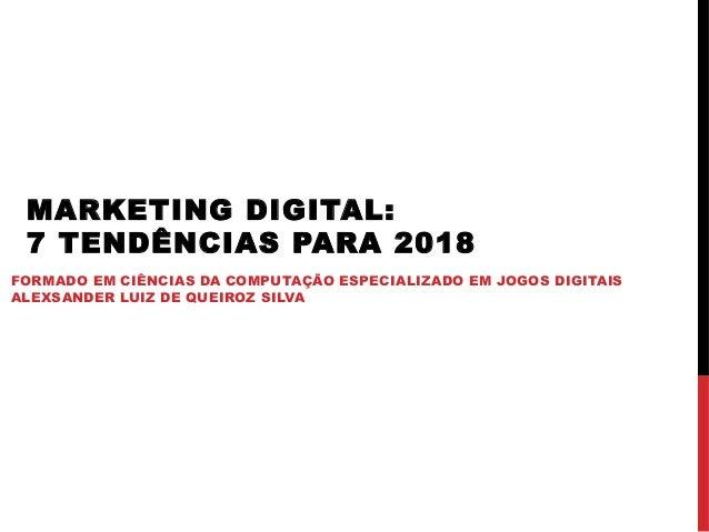 MARKETING DIGITAL: 7 TENDÊNCIAS PARA 2018 FORMADO EM CIÊNCIAS DA COMPUTAÇÃO ESPECIALIZADO EM JOGOS DIGITAIS ALEXSANDER LUI...