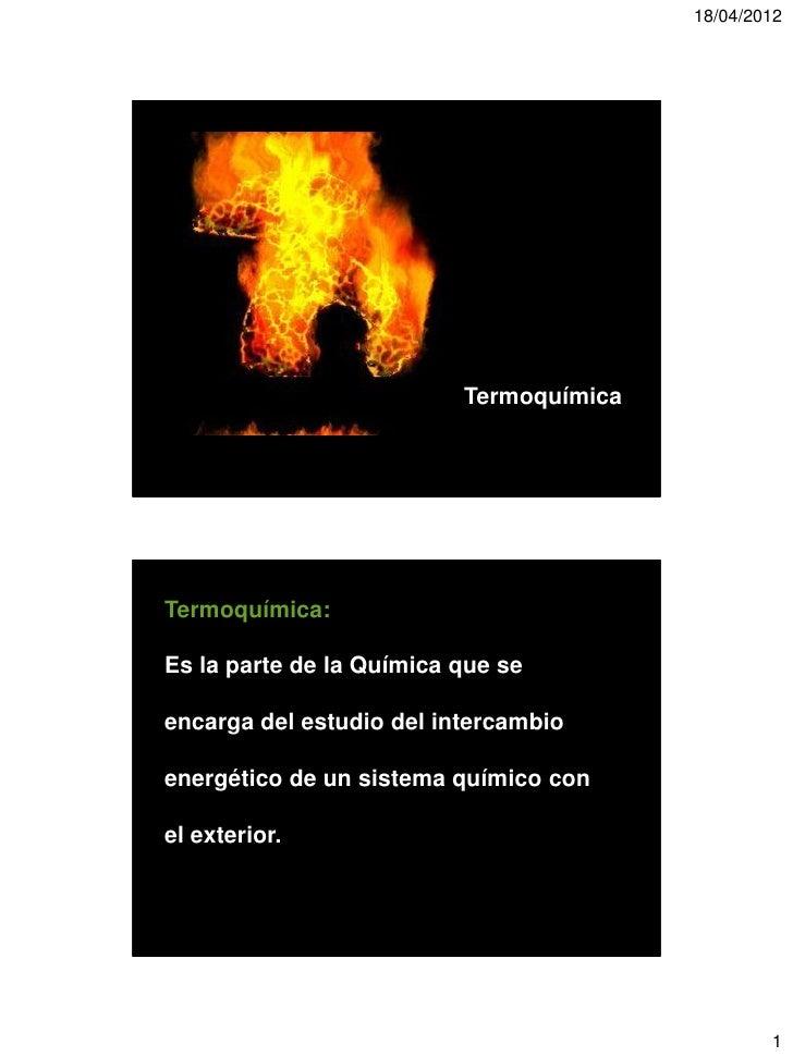 18/04/2012                          TermoquímicaTermoquímica:Es la parte de la Química que seencarga del estudio del inter...